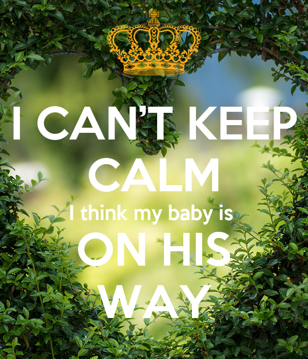 I CAN'T KEEP CALM I think my baby is  ON HIS WAY