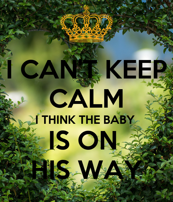 I CAN'T KEEP CALM I THINK THE BABY  IS ON  HIS WAY