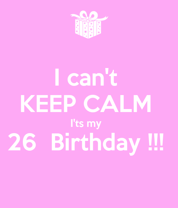 I can't  KEEP CALM  I'ts my   26  Birthday !!!