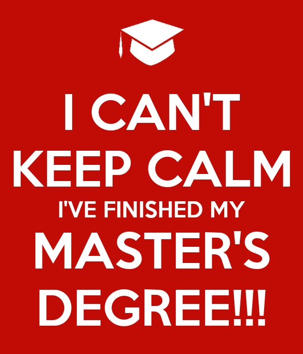 I CAN'T KEEP CALM I'VE FINISHED MY MASTER'S DEGREE!!!
