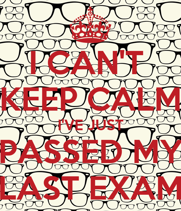 I CAN'T  KEEP CALM I'VE JUST PASSED MY LAST EXAM