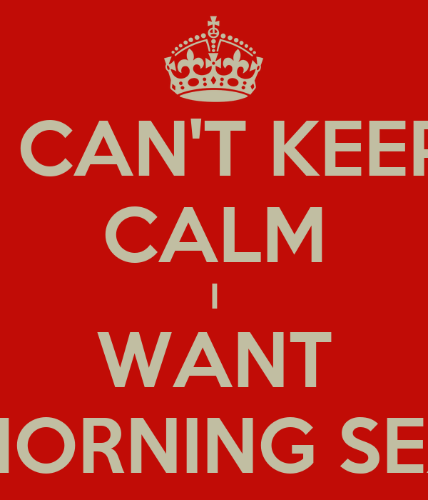 I CAN'T KEEP CALM I WANT MORNING SEX