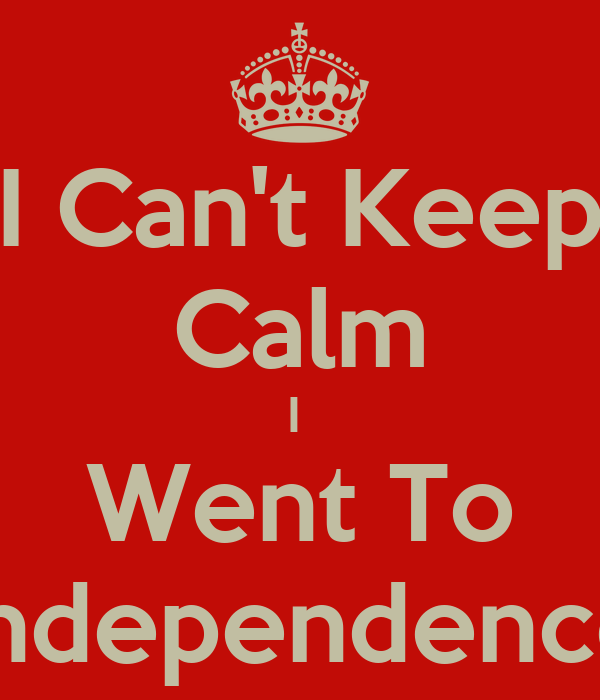 I Can't Keep Calm I  Went To Independence