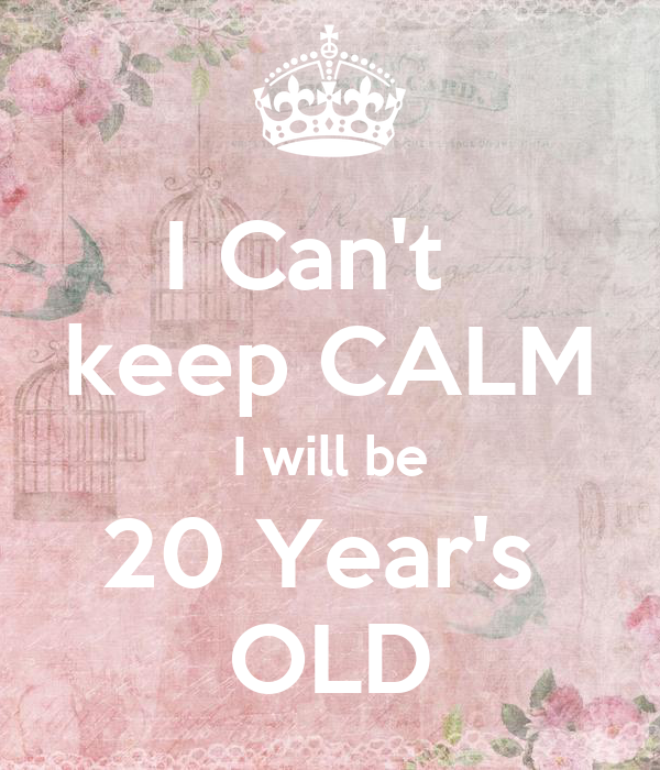 I Can't   keep CALM I will be 20 Year's  OLD