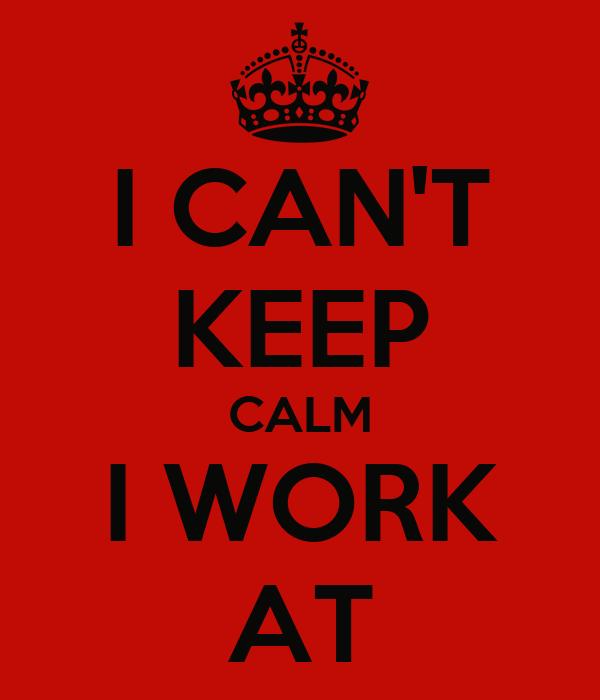I CAN'T KEEP CALM I WORK AT