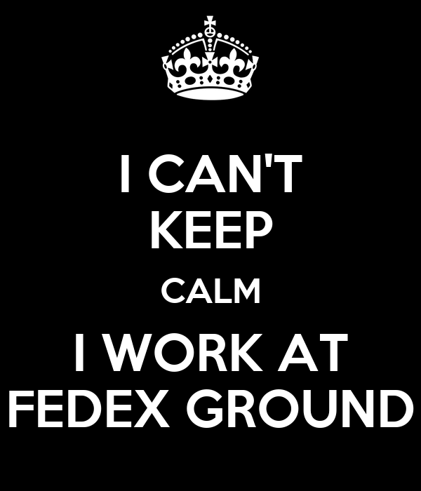 I CAN'T KEEP CALM I WORK AT FEDEX GROUND