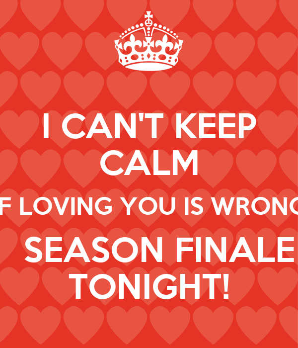 I CAN'T KEEP CALM IF LOVING YOU IS WRONG   SEASON FINALE TONIGHT!