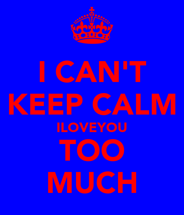 I CAN'T KEEP CALM ILOVEYOU TOO MUCH