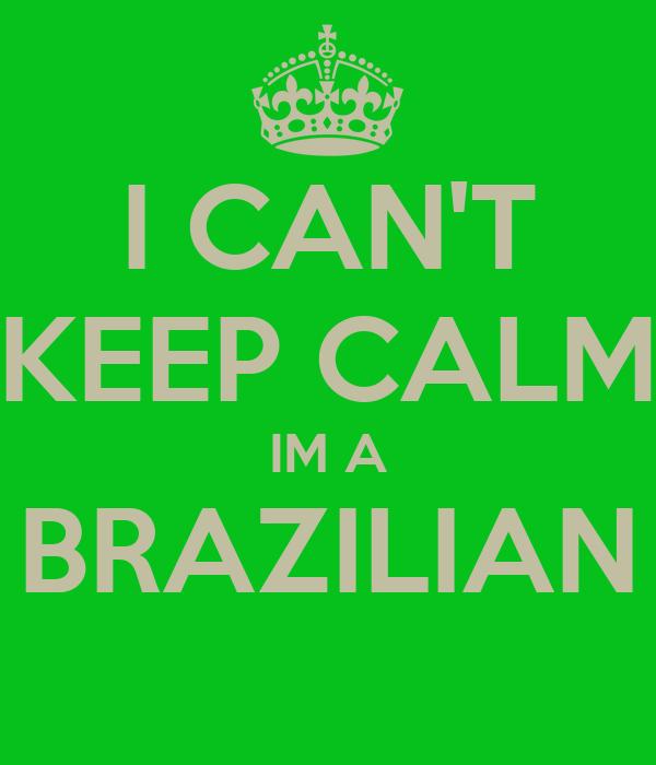 I CAN'T KEEP CALM IM A BRAZILIAN