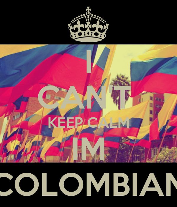 I CAN'T  KEEP CALM IM COLOMBIAN