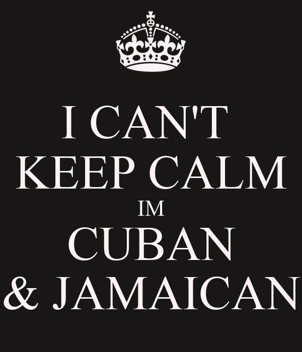 I CAN'T  KEEP CALM IM CUBAN & JAMAICAN