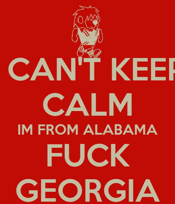 I CAN'T KEEP CALM IM FROM ALABAMA FUCK GEORGIA