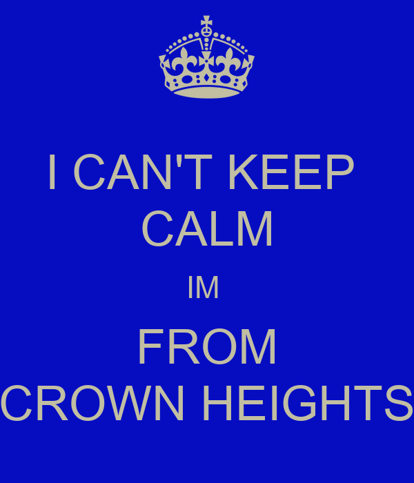 I CAN'T KEEP  CALM IM  FROM CROWN HEIGHTS