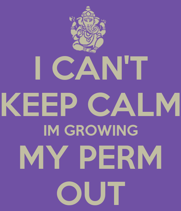 I CAN'T KEEP CALM IM GROWING MY PERM OUT