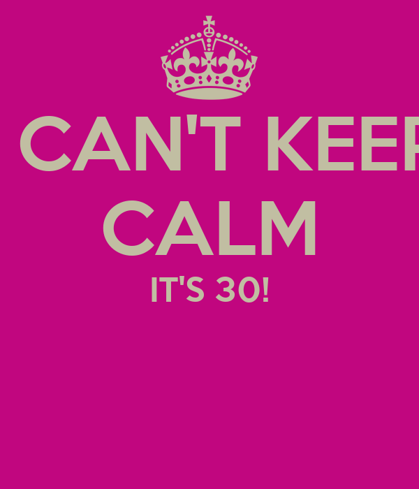 I CAN'T KEEP CALM IT'S 30!