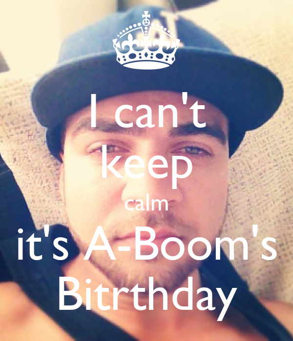 I can't keep calm it's A-Boom's Bitrthday