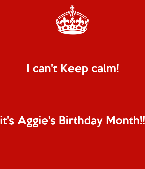 I can't Keep calm!   it's Aggie's Birthday Month!!