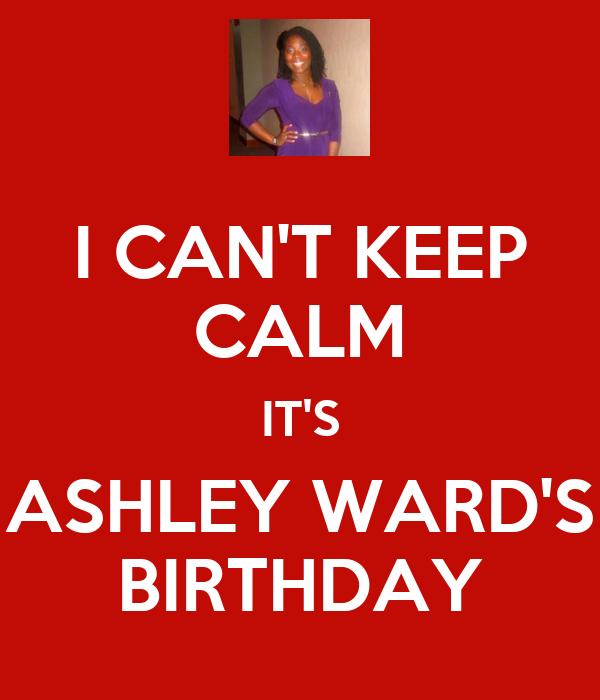 I CAN'T KEEP CALM IT'S ASHLEY WARD'S BIRTHDAY