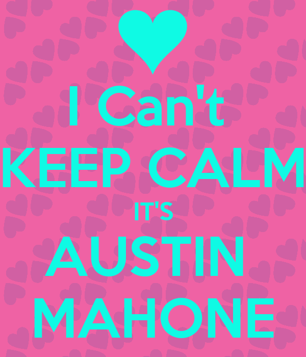 I Can't  KEEP CALM IT'S AUSTIN  MAHONE