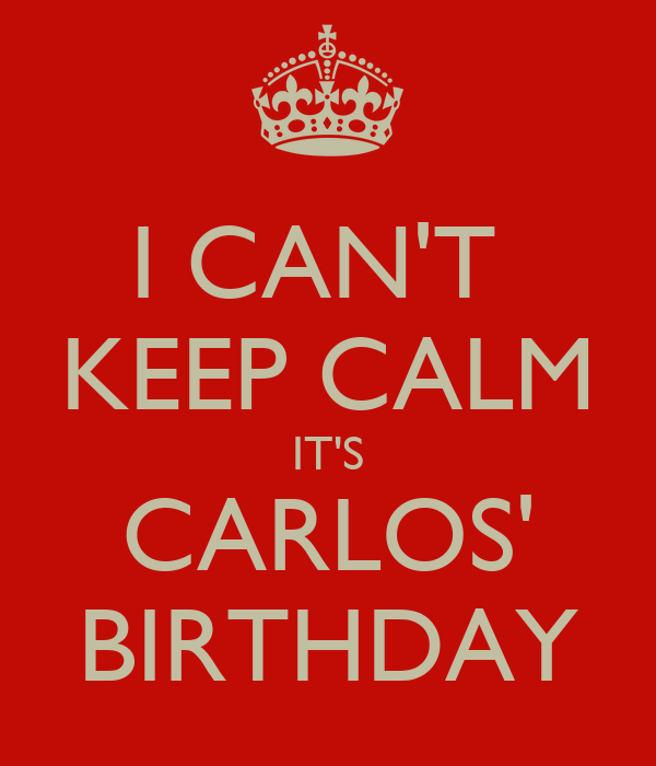 I CAN'T  KEEP CALM IT'S CARLOS' BIRTHDAY
