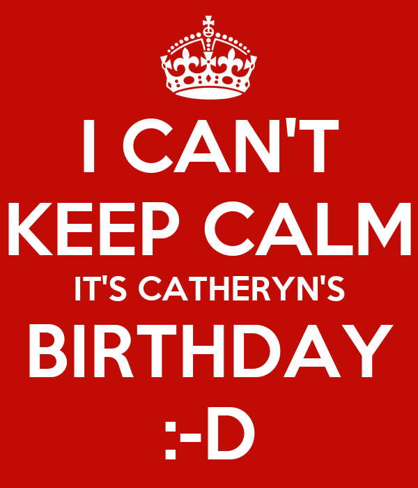 I CAN'T KEEP CALM IT'S CATHERYN'S BIRTHDAY :-D