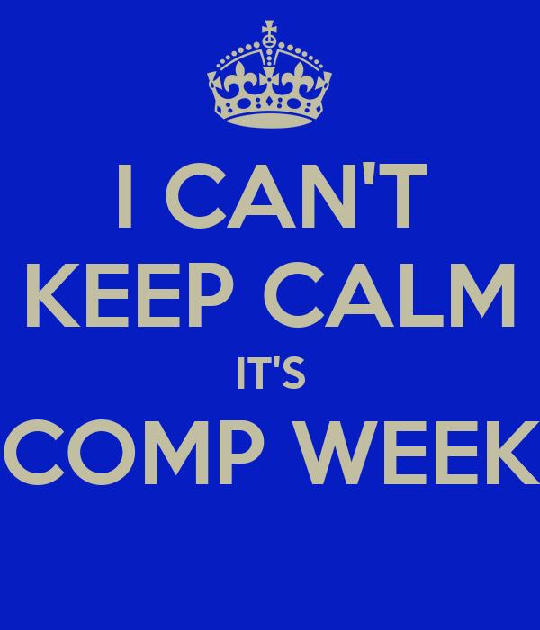 I CAN'T KEEP CALM IT'S COMP WEEK