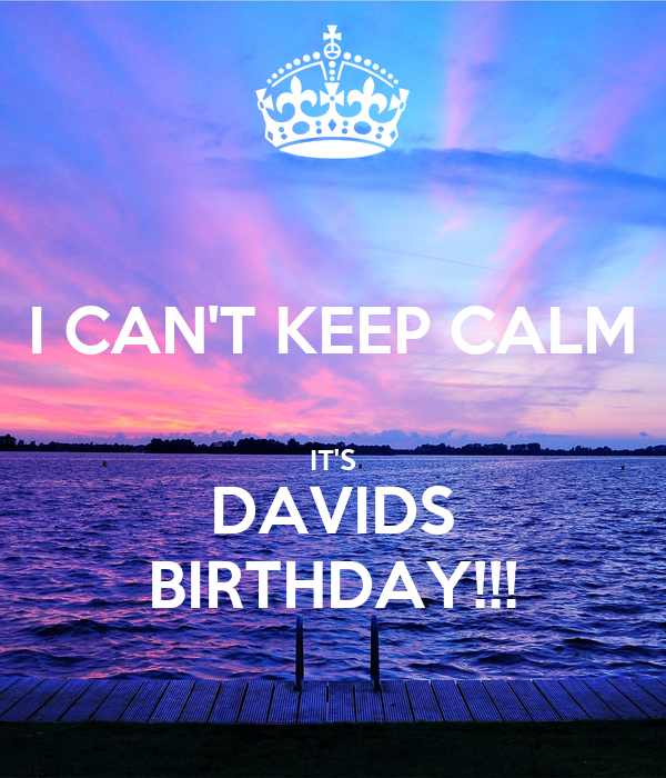I CAN'T KEEP CALM  IT'S DAVIDS BIRTHDAY!!!