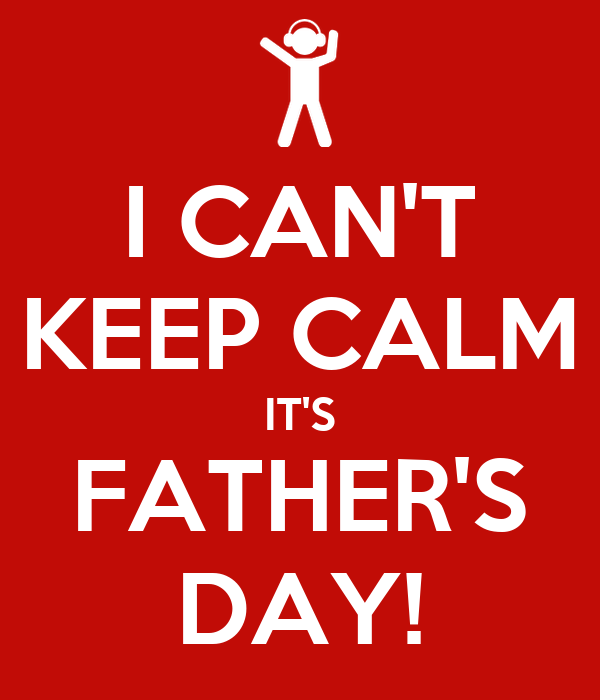 I CAN'T KEEP CALM IT'S FATHER'S DAY!