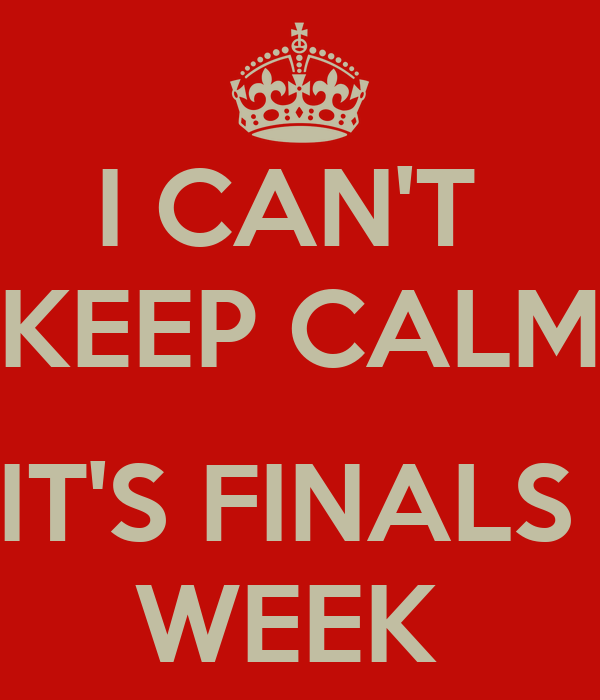 I CAN'T  KEEP CALM  IT'S FINALS  WEEK