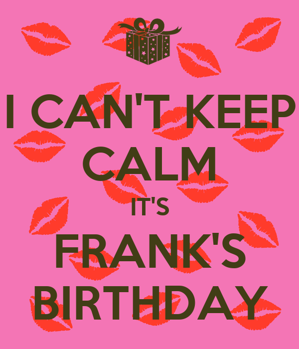 I CAN'T KEEP CALM IT'S FRANK'S BIRTHDAY