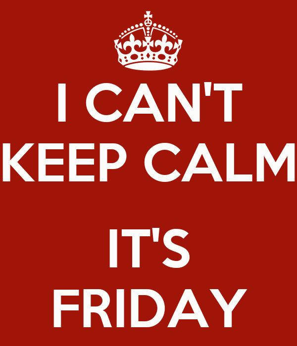I CAN'T KEEP CALM  IT'S FRIDAY