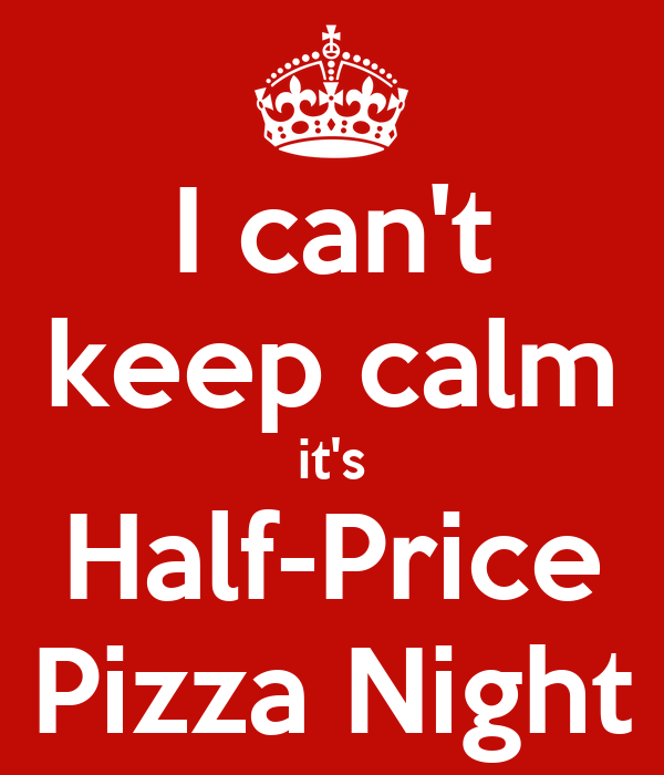 I can't keep calm it's Half-Price Pizza Night