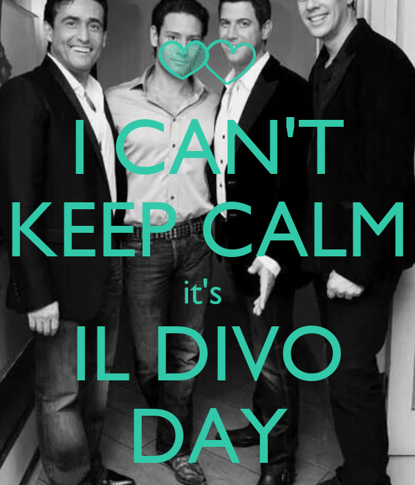 I CAN'T KEEP CALM it's  IL DIVO DAY