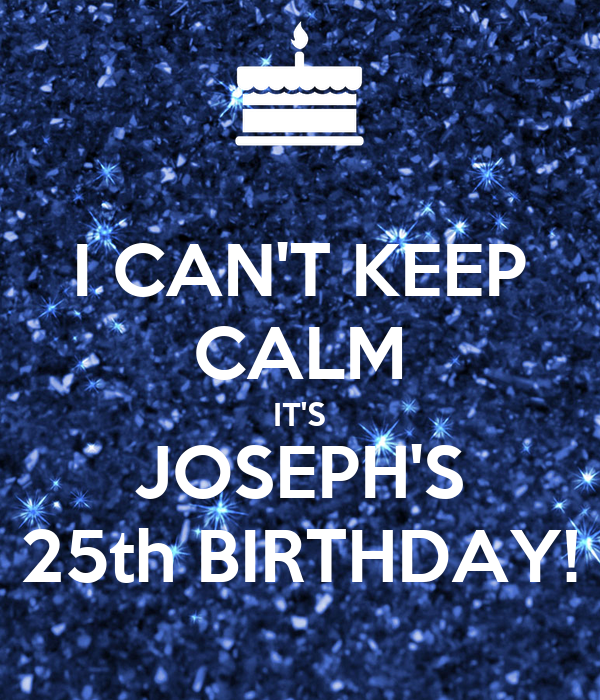 I CAN'T KEEP CALM IT'S JOSEPH'S 25th BIRTHDAY!