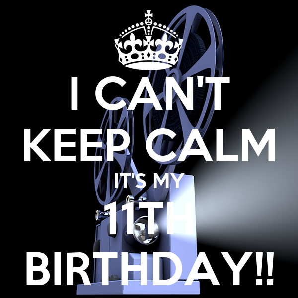 I CAN'T KEEP CALM IT'S MY 11TH BIRTHDAY!!