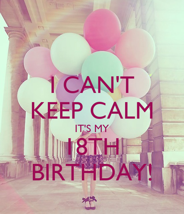 I CAN'T KEEP CALM IT'S MY 18TH BIRTHDAY!