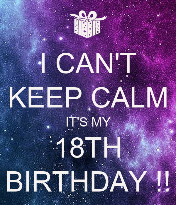 I CAN'T KEEP CALM IT'S MY 18TH BIRTHDAY !!