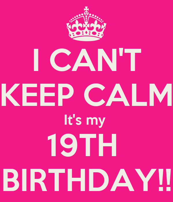 I CAN'T KEEP CALM It's my  19TH  BIRTHDAY!!