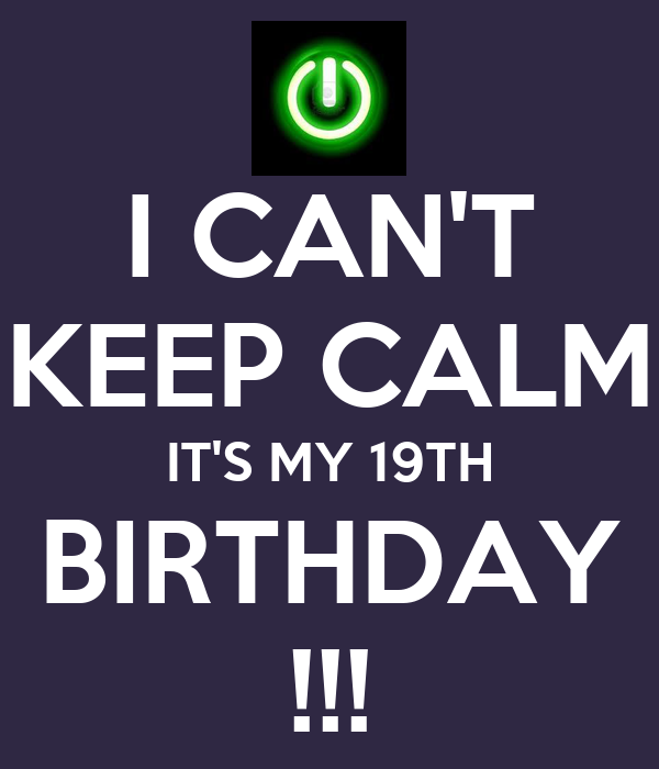 I CAN'T KEEP CALM IT'S MY 19TH BIRTHDAY !!!