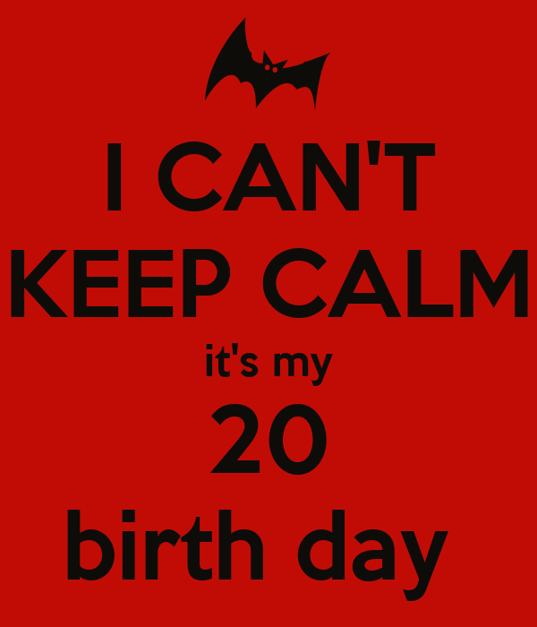 I CAN'T KEEP CALM it's my 20 birth day