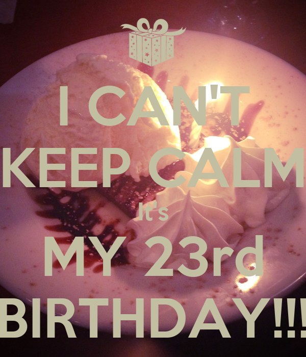 I CAN'T KEEP CALM It's MY 23rd BIRTHDAY!!!