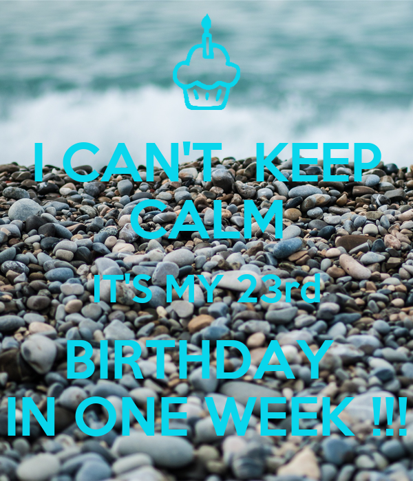 I CAN'T  KEEP CALM IT'S MY 23rd BIRTHDAY  IN ONE WEEK !!!