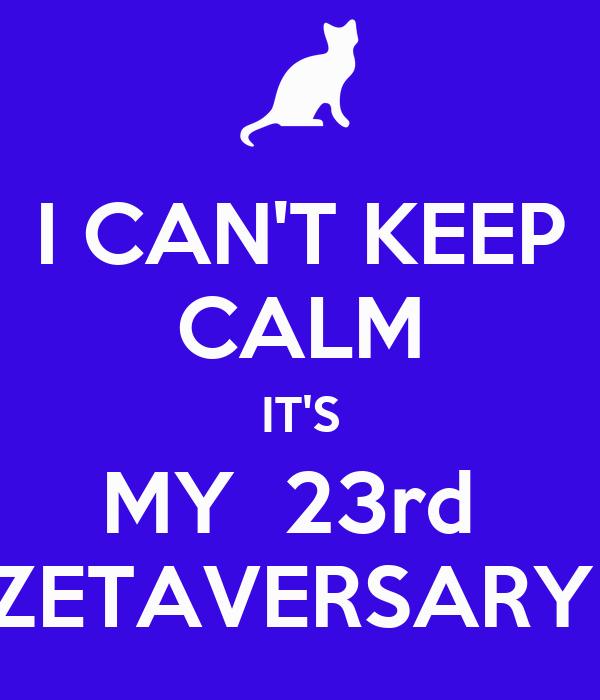 I CAN'T KEEP CALM IT'S MY  23rd  ZETAVERSARY