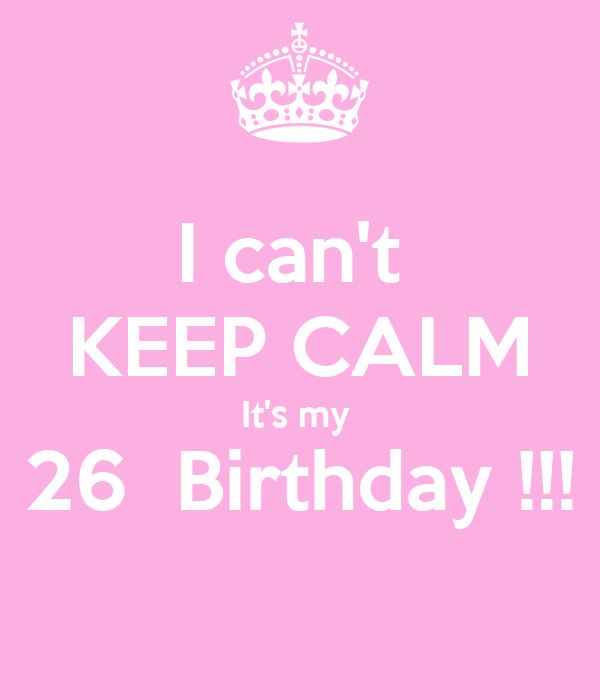 I can't  KEEP CALM It's my  26  Birthday !!!