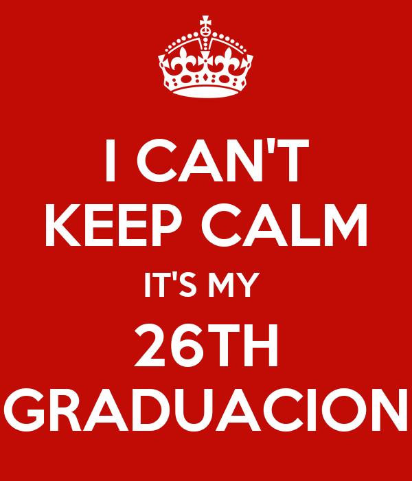 I CAN'T KEEP CALM IT'S MY  26TH GRADUACION
