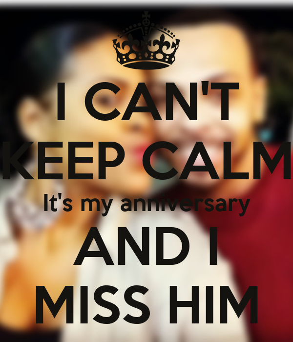 I CAN'T KEEP CALM It's my anniversary AND I MISS HIM
