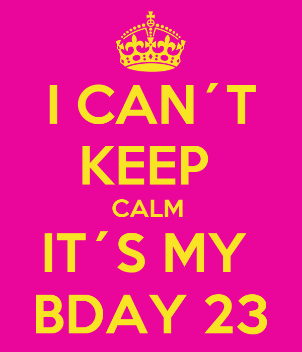 I CAN´T KEEP  CALM  IT´S MY  BDAY 23