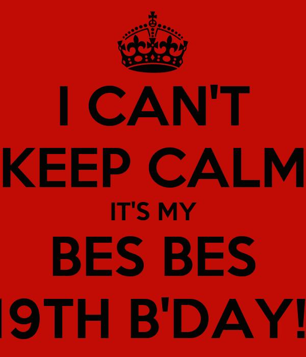I CAN'T KEEP CALM IT'S MY BES BES 19TH B'DAY!!