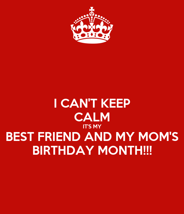 I CAN'T KEEP CALM IT'S MY BEST FRIEND AND MY MOM'S BIRTHDAY MONTH!!!