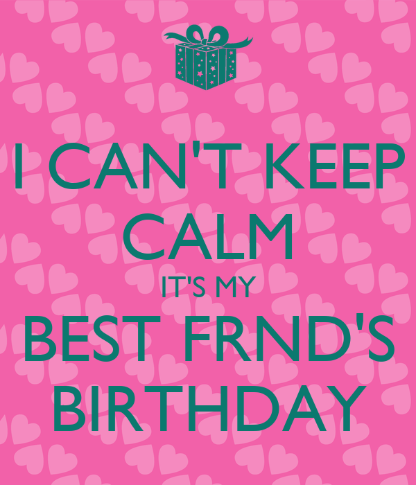 I CAN'T KEEP CALM IT'S MY BEST FRND'S BIRTHDAY